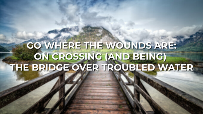 GO WHERE THE WOUNDS ARE: ON CROSSING (AND BEING) THE BRIDGE OVER TROUBLED WATER