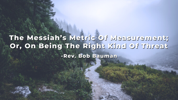 The Messiah's Metric Of Measurement; Or, On Being The Right Kind Of Threat