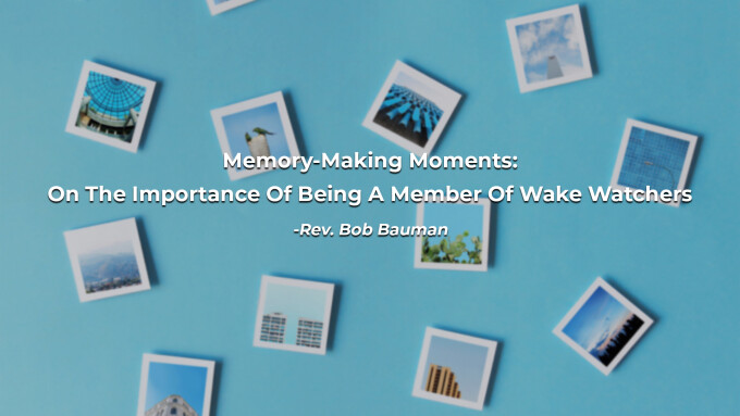 Memory-Making Moments: On The Importance Of Being A Member Of Wake Watchers