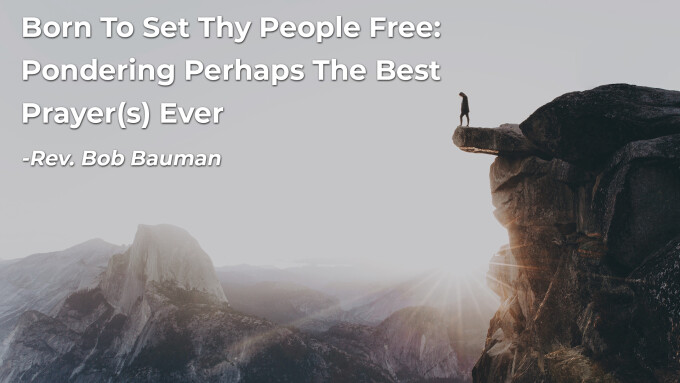 Born To Set Thy People Free: Pondering Perhaps The Best Prayer(s) Ever