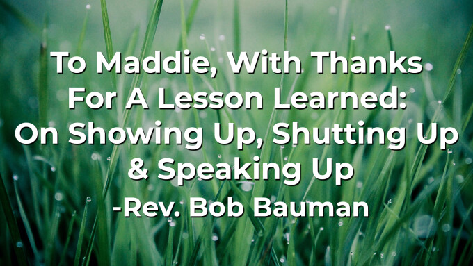 To Maddie, With Thanks For A Lesson Learned: On Showing Up, Shutting Up & Speaking Up
