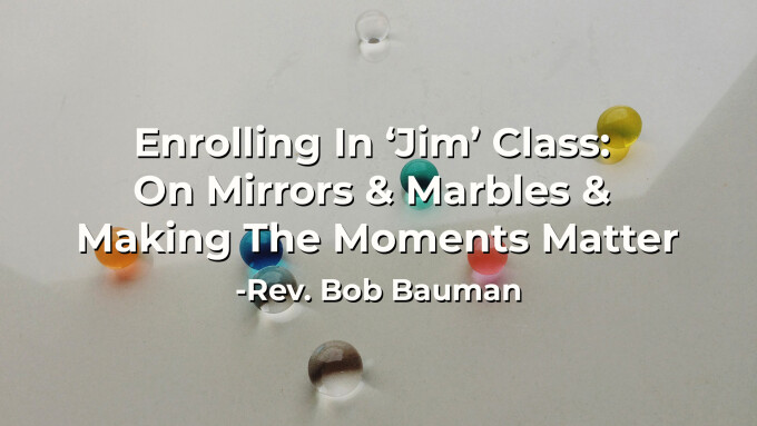 Enrolling In 'Jim' Class: On Mirrors & Marbles & Making The Moments Matter
