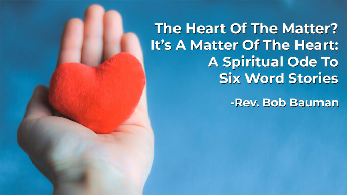 The Heart Of The Matter? It's A Matter Of The Heart: A Spiritual Ode To Six Word Stories