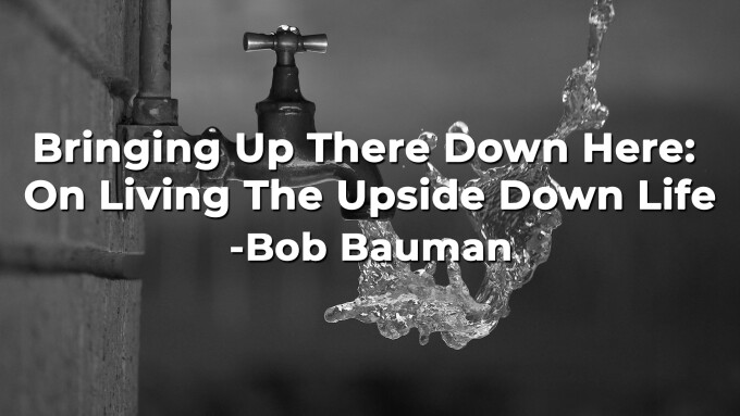 Bringing Up There Down Here: On Living The Upside Down Life